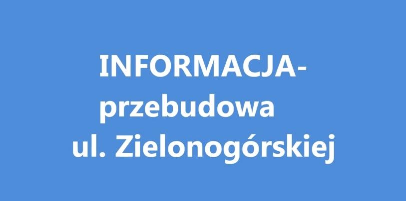 Ilustracja do informacji: INFORMACJA- przebudowa ul. Zielonogórskiej